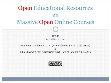 W&E 8 JUNI 2012 MARJA VERSTELLE (UNIVERSITEIT LEIDEN) & RIA JACOBI(HOGESCHOOL VAN ANSTERDAM) Open Educational Resources en Massive Open Online Courses.