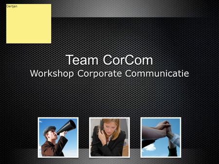 Team CorCom Workshop Corporate Communicatie Team CorCom Workshop Corporate Communicatie Gertjan.
