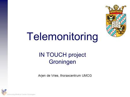 University Medical Center Groningen Telemonitoring IN TOUCH project Groningen Arjen de Vries, thoraxcentrum UMCG.