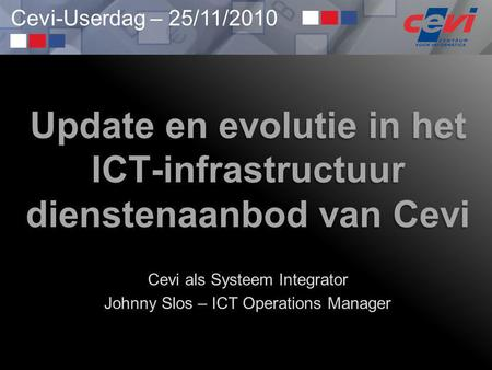 Cevi-Userdag – 25/11/2010 Update en evolutie in het ICT-infrastructuur dienstenaanbod van Cevi Cevi als Systeem Integrator Johnny Slos – ICT Operations.