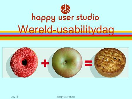 July 14Happy User Studio Wereld-usabilitydag. July 14Happy User Studio Usability appels & donuts Bent u een appel of een donut?