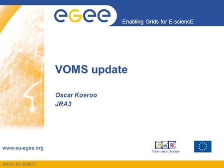 INFSO-RI-508833 Enabling Grids for E-sciencE www.eu-egee.org VOMS update Oscar Koeroo JRA3.