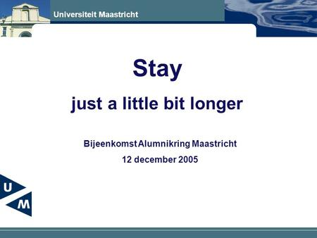 Universiteit Maastricht Stay just a little bit longer Bijeenkomst Alumnikring Maastricht 12 december 2005.