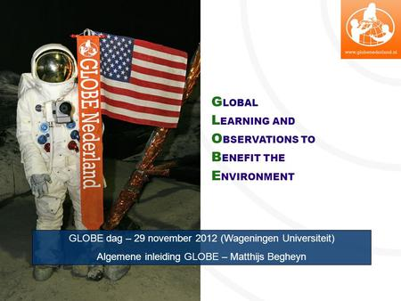 G LOBAL L EARNING AND O BSERVATIONS TO B ENEFIT THE E NVIRONMENT GLOBE dag – 29 november 2012 (Wageningen Universiteit) Algemene inleiding GLOBE – Matthijs.