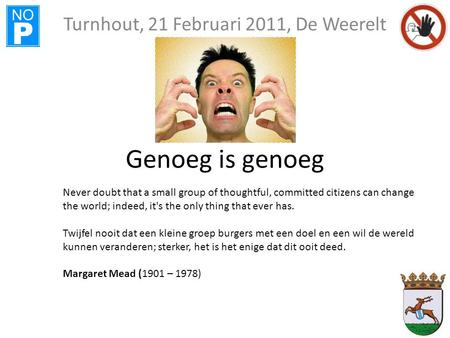 NO P Genoeg is genoeg Turnhout, 21 Februari 2011, De Weerelt Never doubt that a small group of thoughtful, committed citizens can change the world; indeed,