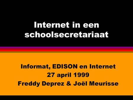 Internet in een schoolsecretariaat Informat, EDISON en Internet 27 april 1999 Freddy Deprez & Joël Meurisse.