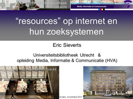 "Ecabo, november 2011 Eric Sieverts Universiteitsbibliotheek Utrecht & opleiding Media, Informatie & Communicatie (HVA) ""resources"" op internet en hun zoeksystemen."
