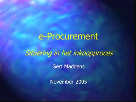 E-Procurement Situering in het inkoopproces Gert Maddens November 2005.