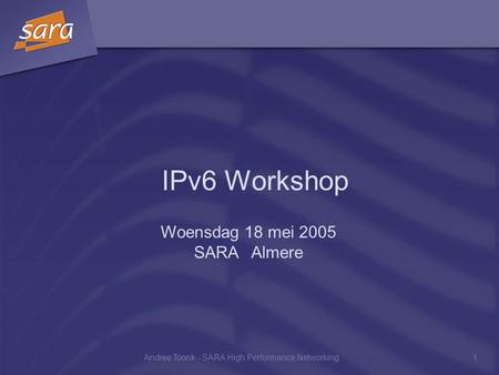 Andree Toonk - SARA High Performance Networking1 IPv6 Workshop Woensdag 18 mei 2005 SARA Almere.