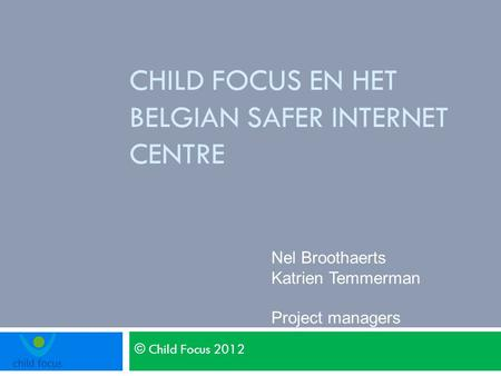 © Child Focus 2012 CHILD FOCUS EN HET BELGIAN SAFER INTERNET CENTRE Nel Broothaerts Katrien Temmerman Project managers.