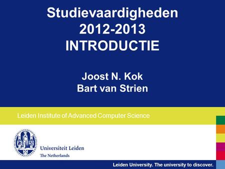 Leiden University. The university to discover. Studievaardigheden 2012-2013 INTRODUCTIE Joost N. Kok Bart van Strien Leiden Institute of Advanced Computer.
