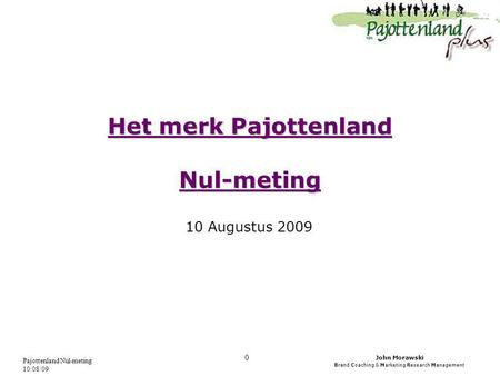 John Morawski Brand Coaching & Marketing Research Management Pajottenland Nul-meting 10/08/09 0 Het merk Pajottenland Nul-meting 10 Augustus 2009.