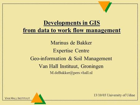 V AN H ALL I NSTITUUT Developments in GIS from data to work flow management Marinus de Bakker Expertise Centre Geo-information & Soil Management Van Hall.