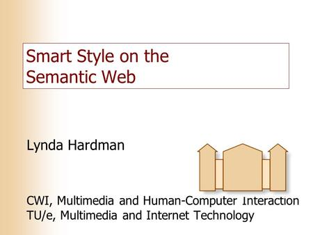 Smart Style on the Semantic Web Lynda Hardman CWI, Multimedia and Human-Computer Interaction TU/e, Multimedia and Internet Technology.