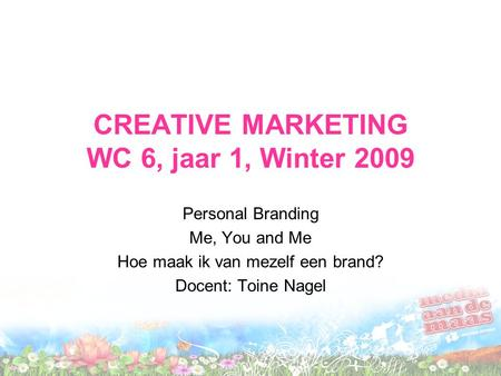 CREATIVE MARKETING WC 6, jaar 1, Winter 2009 Personal Branding Me, You and Me Hoe maak ik van mezelf een brand? Docent: Toine Nagel.