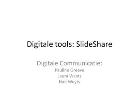 Digitale tools: SlideShare Digitale Communicatie: Pauline Greeve Laura Waets Han Wuyts.