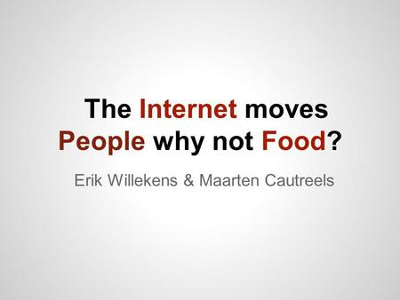 The Internet moves People why not Food? Erik Willekens & Maarten Cautreels.