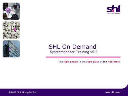 SHL On Demand Systeembeheer Training v5.2 www.shl.com The right people in the right place at the right time ©2011 SHL Group Limited.