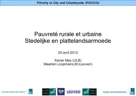 POverty in CIty and COuntryside (POCICO) 1 Pauvreté rurale et urbaine Stedelijke en plattelandsarmoede 25 avril 2013 Xavier May (ULB) Maarten Loopmans.