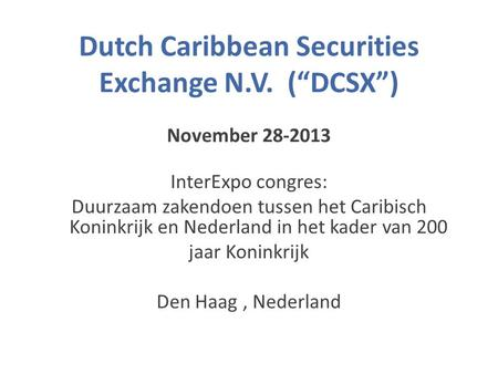 "Dutch Caribbean Securities Exchange N.V. (""DCSX"") November 28-2013 InterExpo congres: Duurzaam zakendoen tussen het Caribisch Koninkrijk en Nederland in."