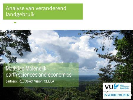 Analyse van veranderend landgebruik Mathilde Molendijk earth sciences and economics partners: RE, Object Vision, CEDLA.