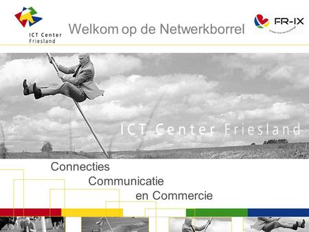 Connecties Communicatie en Commercie Welkom op de Netwerkborrel.