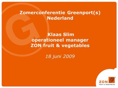 Zomerconferentie Greenport(s) Nederland Klaas Slim operationeel manager ZON fruit & vegetables 18 juni 2009.