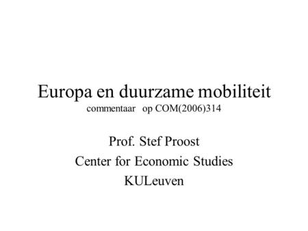 Europa en duurzame mobiliteit commentaar op COM(2006)314 Prof. Stef Proost Center for Economic Studies KULeuven.