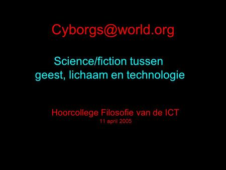 Science/fiction tussen geest, lichaam en technologie Hoorcollege Filosofie van de ICT 11 april 2005.