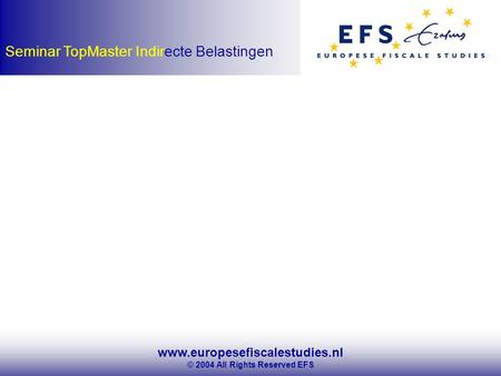 Www.europesefiscalestudies.nl © 2004 All Rights Reserved EFS Seminar TopMaster Indirecte Belastingen.