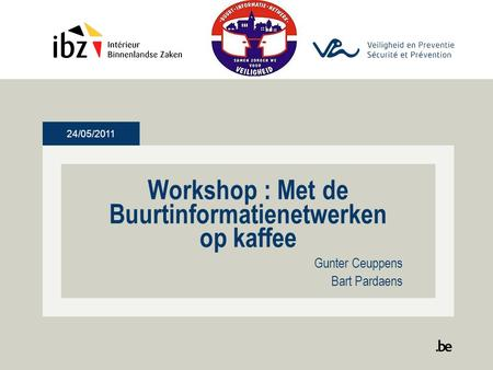 24/05/2011 Workshop : Met de Buurtinformatienetwerken op kaffee Gunter Ceuppens Bart Pardaens.