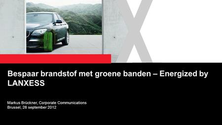 1 Bespaar brandstof met groene banden – Energized by LANXESS Markus Brückner, Corporate Communications Brussel, 26 september 2012.
