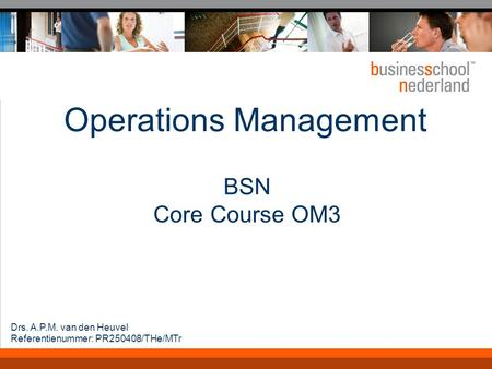 Operations Management BSN Core Course OM3 Drs. A.P.M. van den Heuvel Referentienummer: PR250408/THe/MTr.