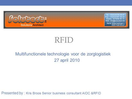 RFID Multifunctionele technologie voor de zorglogistiek Presented by : Kris Broos Senior business consultant AIDC &RFID 27 april 2010.