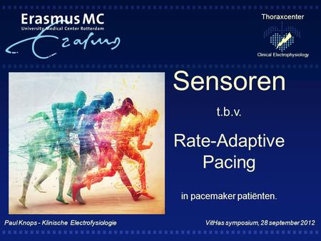 Thoraxcenter Clinical Electrophysiology Sensoren t.b.v. Rate-Adaptive Pacing in pacemaker patiënten. Paul Knops - Klinische Electrofysiologie VitHas symposium,