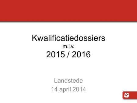 Kwalificatiedossiers m.i.v. 2015 / 2016 Landstede 14 april 2014.
