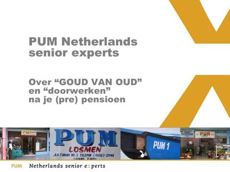 "PUM Netherlands senior experts Over ""GOUD VAN OUD"" en ""doorwerken"" na je (pre) pensioen."