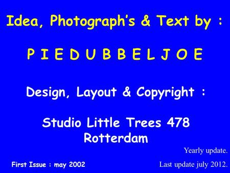 Idea, Photograph's & Text by : P I E D U B B E L J O E Design, Layout & Copyright : Studio Little Trees 478 Rotterdam First Issue : may 2002 Yearly update.