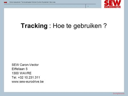 Driving the world Motorreductoren \ Tandwielkasten \Motion Control \Systemen \ Services 1 Tracking : Hoe te gebruiken ? SEW Caron-Vector Eiffellaan 5 1300.