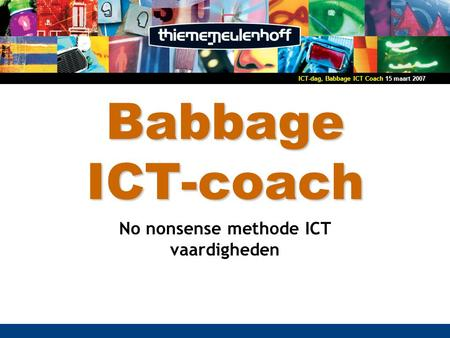 15 maart 2007ICT-dag, Babbage ICT Coach Babbage ICT-coach No nonsense methode ICT vaardigheden.