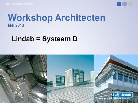 Lindab | we simplify construction Workshop Architecten Mei 2013 Lindab = Systeem D.
