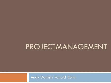 Projectmanagement Andy Daniëls Ronald Böhm.