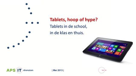 Tablets, hoop of hype? Tablets in de school, in de klas en thuis. | Mei 2013 |