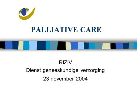 PALLIATIVE CARE RIZIV Dienst geneeskundige verzorging 23 november 2004.