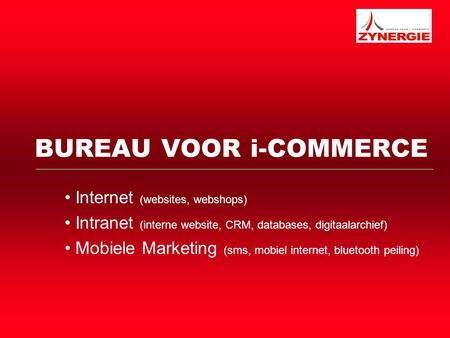 BUREAU VOOR i-COMMERCE Internet (websites, webshops) Intranet (interne website, CRM, databases, digitaalarchief) Mobiele Marketing (sms, mobiel internet,
