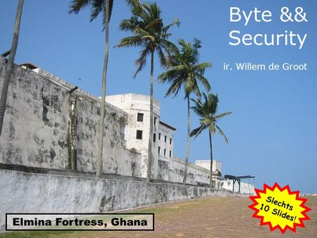 Byte && Security ir. Willem de Groot Elmina Fortress, Ghana Slechts 10 Slides !