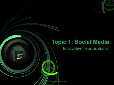 Topic 1: Social Media Innovative Generations © Innovative Generations.