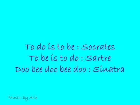 To do is to be : Socrates To be is to do : Sartre Doo bee doo bee doo : Sinatra Music: by Arie.