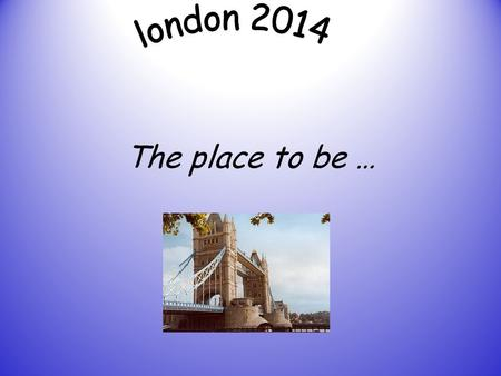 London 2014 The place to be ….