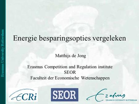 Energie besparingsopties vergeleken Matthijs de Jong Erasmus Competition and Regulation institute SEOR Faculteit der Economische Wetenschappen.